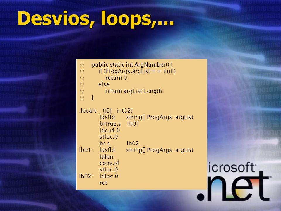 // public static int ArgNumber() { // if (ProgArgs.argList = = null) // return 0; // else // return argList.Length; // }.locals ([0] int32) ldsfld string[] ProgArgs::argList brtrue.s lb01 ldc.i4.0 stloc.0 br.s lb02 lb01: ldsfld string[] ProgArgs::argList ldlen conv.i4 stloc.0 lb02: ldloc.0 ret Desvios, loops,...