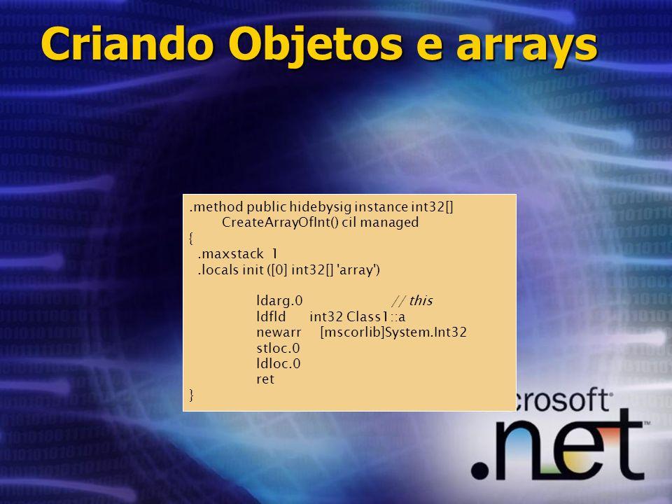 .method public hidebysig instance int32[] CreateArrayOfInt() cil managed {.maxstack 1.locals init ([0] int32[] array ) ldarg.0// this ldfld int32 Class1::a newarr [mscorlib]System.Int32 stloc.0 ldloc.0 ret } Criando Objetos e arrays
