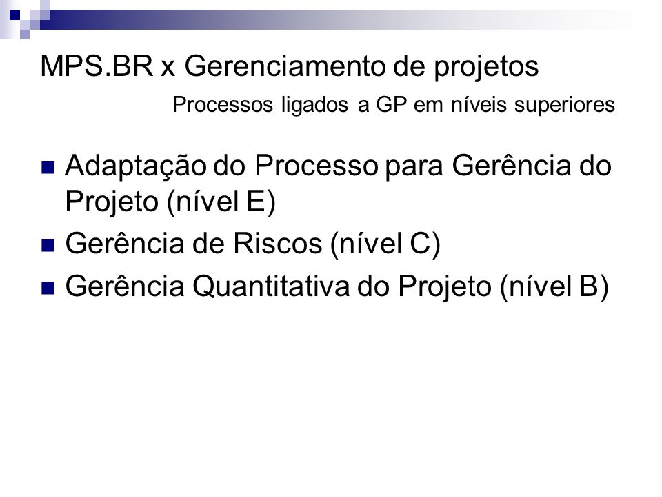 MPS.BR x Gerenciamento de projetos Processos ligados a GP em níveis superiores Adaptação do Processo para Gerência do Projeto (nível E) Gerência de Riscos (nível C) Gerência Quantitativa do Projeto (nível B)