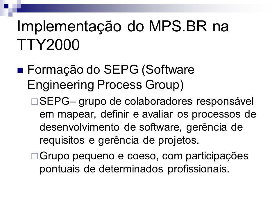 Implementação do MPS.BR na TTY2000 Formação do SEPG (Software Engineering Process Group) SEPG– grupo de colaboradores responsável em mapear, definir e avaliar os processos de desenvolvimento de software, gerência de requisitos e gerência de projetos.