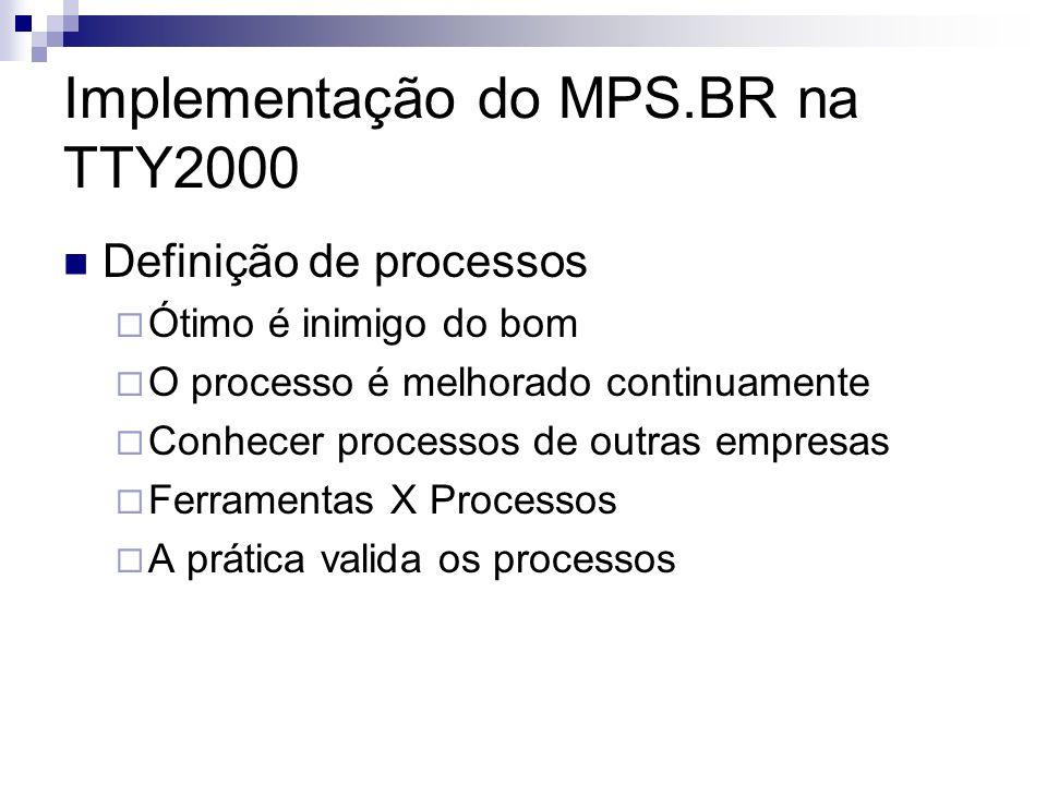 Implementação do MPS.BR na TTY2000 Definição de processos Ótimo é inimigo do bom O processo é melhorado continuamente Conhecer processos de outras empresas Ferramentas X Processos A prática valida os processos