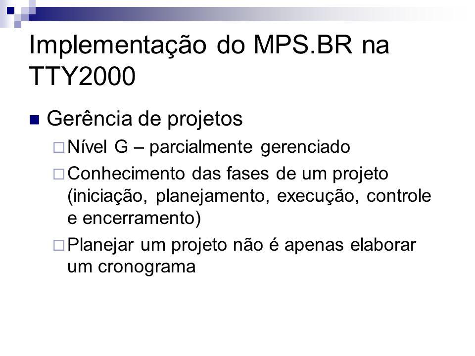 Implementação do MPS.BR na TTY2000 Gerência de projetos Nível G – parcialmente gerenciado Conhecimento das fases de um projeto (iniciação, planejamento, execução, controle e encerramento) Planejar um projeto não é apenas elaborar um cronograma
