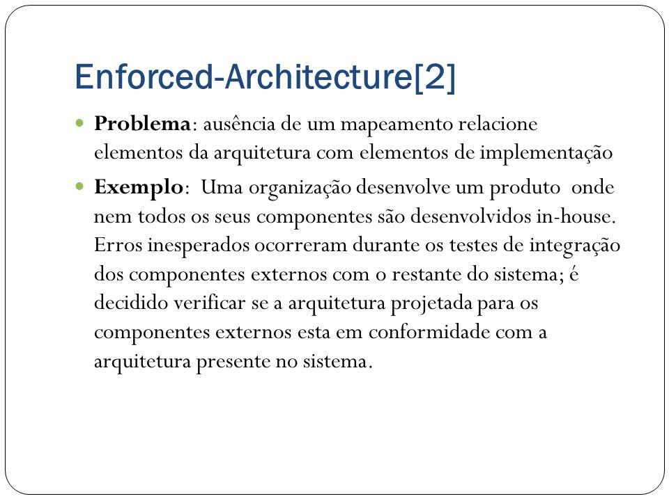 Enforced-Architecture[2] Problema: ausência de um mapeamento relacione elementos da arquitetura com elementos de implementação Exemplo: Uma organizaçã