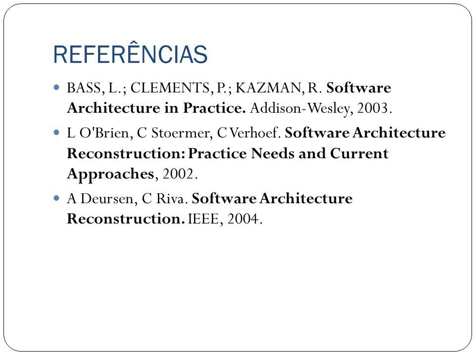 REFERÊNCIAS BASS, L.; CLEMENTS, P.; KAZMAN, R. Software Architecture in Practice. Addison-Wesley, 2003. L O'Brien, C Stoermer, C Verhoef. Software Arc