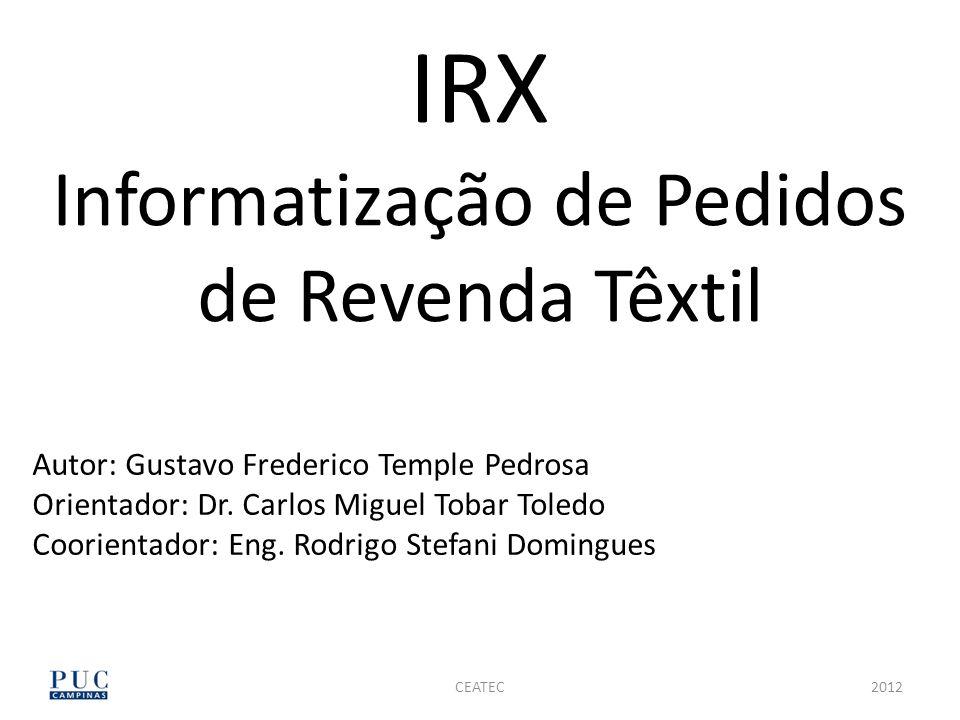 CEATEC IRX Informatização de Pedidos de Revenda Têxtil Autor: Gustavo Frederico Temple Pedrosa Orientador: Dr. Carlos Miguel Tobar Toledo Coorientador