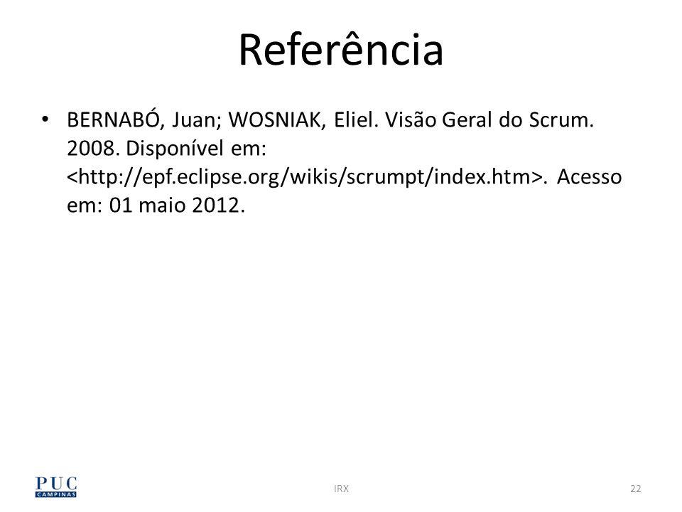 IRX22 Referência BERNABÓ, Juan; WOSNIAK, Eliel. Visão Geral do Scrum. 2008. Disponível em:. Acesso em: 01 maio 2012.