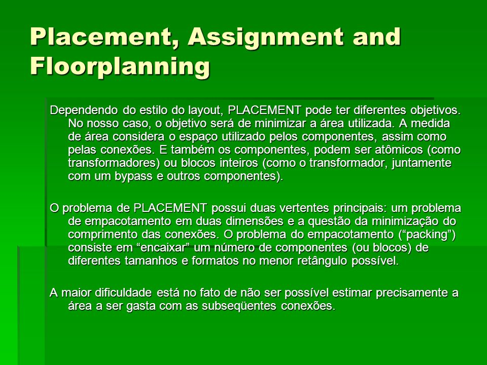 Placement, Assignment and Floorplanning Dependendo do estilo do layout, PLACEMENT pode ter diferentes objetivos. No nosso caso, o objetivo será de min