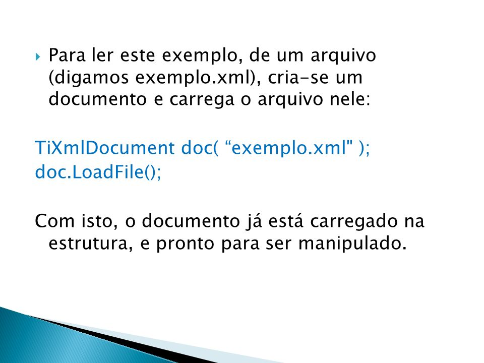 Para ler este exemplo, de um arquivo (digamos exemplo.xml), cria-se um documento e carrega o arquivo nele: TiXmlDocument doc( exemplo.xml
