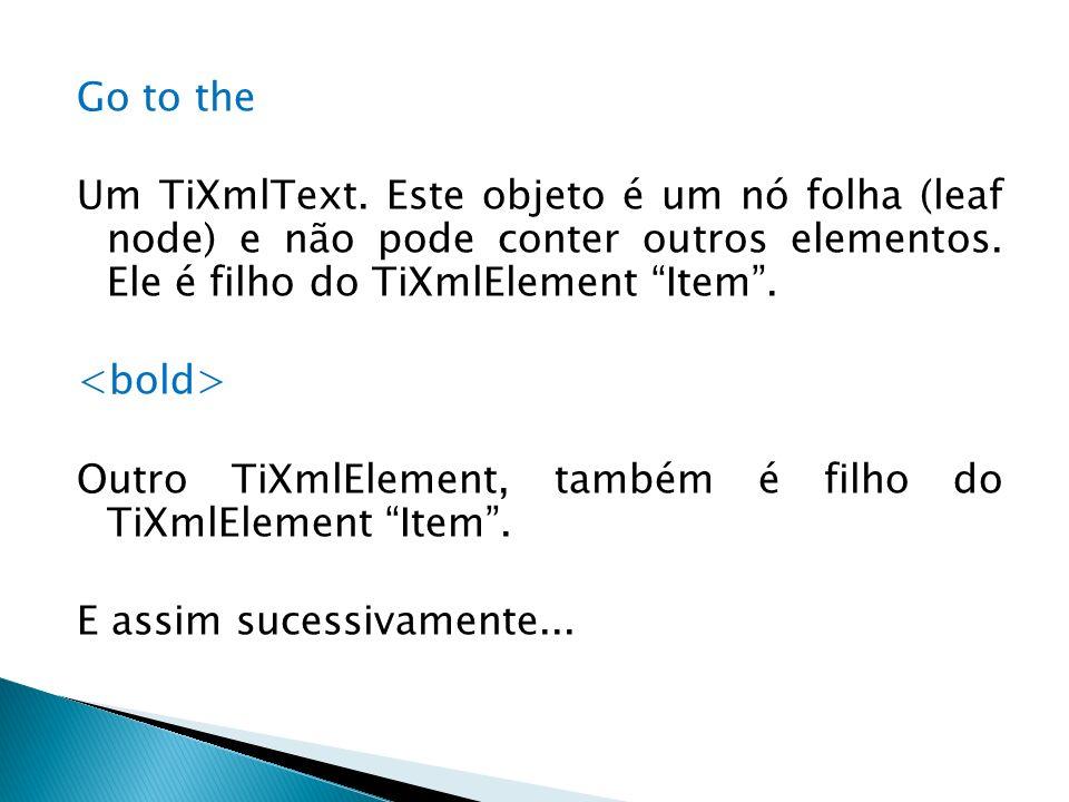 Go to the Um TiXmlText. Este objeto é um nó folha (leaf node) e não pode conter outros elementos. Ele é filho do TiXmlElement Item. Outro TiXmlElement