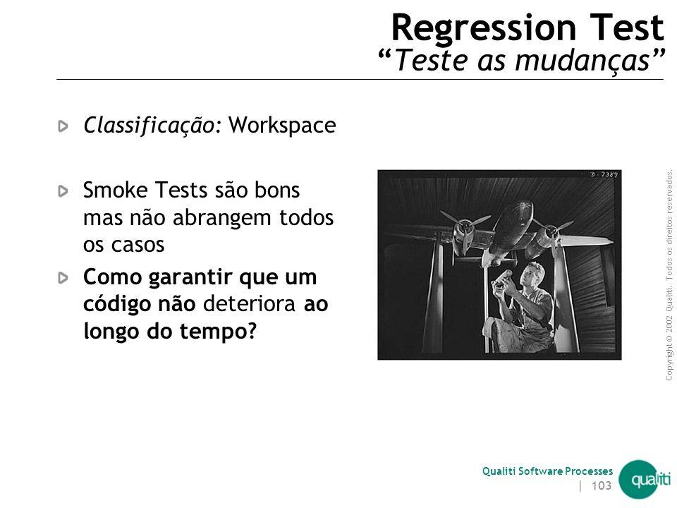 Copyright © 2002 Qualiti. Todos os direitos reservados. Qualiti Software Processes | 102 Unit Test Testes unitários devem ser executados:  Enquanto o