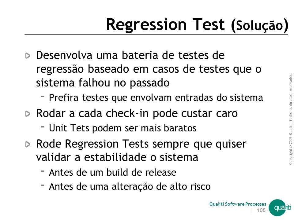 Copyright © 2002 Qualiti. Todos os direitos reservados. Qualiti Software Processes | 104 Regression Test ( Contexto ) Abranger todos os casos leva tem