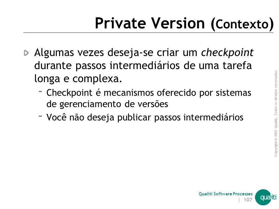 Copyright © 2002 Qualiti. Todos os direitos reservados. Qualiti Software Processes | 106 Private VersionsHistórico Privado Classificação: Codeline Uma