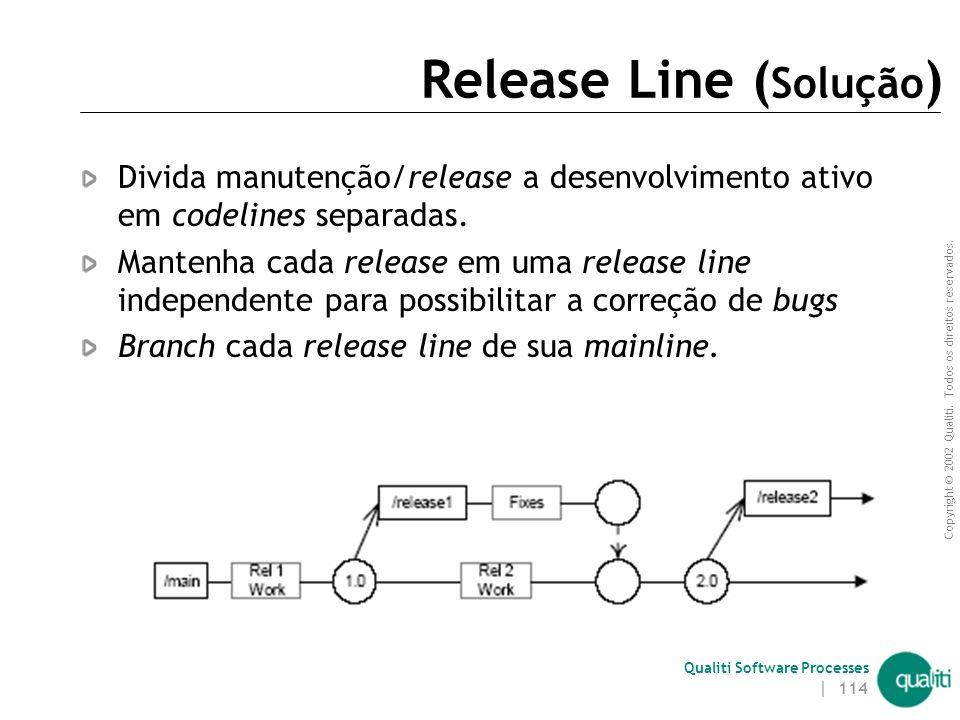 Copyright © 2002 Qualiti. Todos os direitos reservados. Qualiti Software Processes | 113 Release Line ( Contexto ) Tudo não pode ser evoluído na mainl