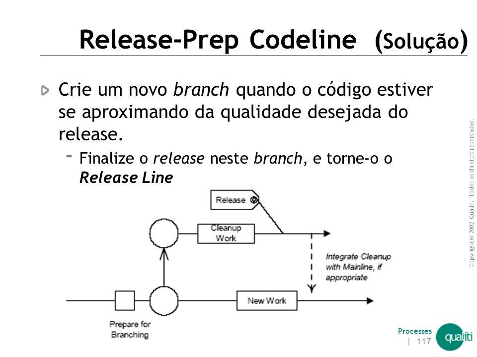 Copyright © 2002 Qualiti. Todos os direitos reservados. Qualiti Software Processes | 116 Release-Prep Codeline ( Contexto ) A codeline precisa ser est