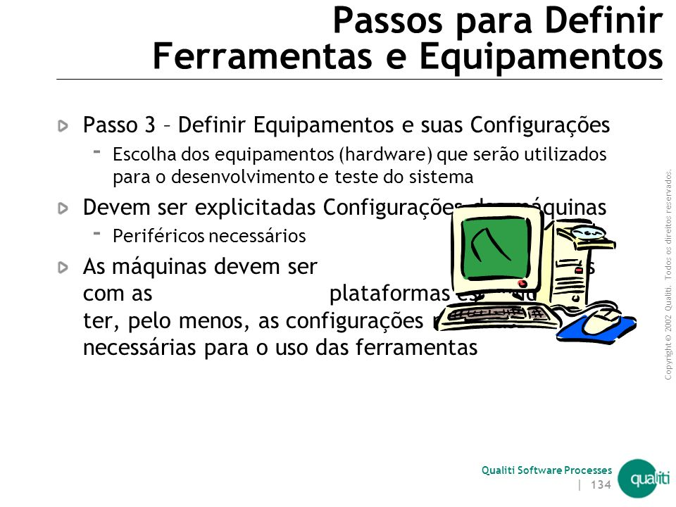Copyright © 2002 Qualiti. Todos os direitos reservados. Qualiti Software Processes | 133 Definir Ferramentas e Equipamentos(continuação) Entradas  Do
