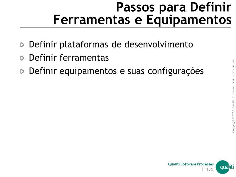 Copyright © 2002 Qualiti. Todos os direitos reservados. Qualiti Software Processes | 134 Passos para Definir Ferramentas e Equipamentos Passo 3 – Defi