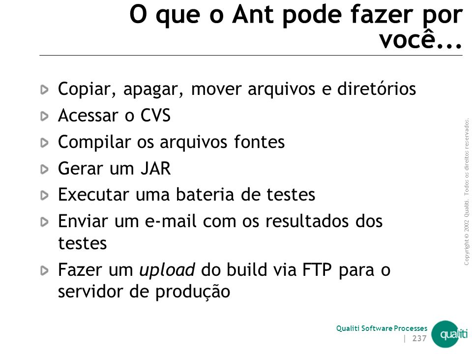 Copyright © 2002 Qualiti. Todos os direitos reservados. Qualiti Software Processes | 236 Ant Ferramenta para construção automática de builds Caracterí