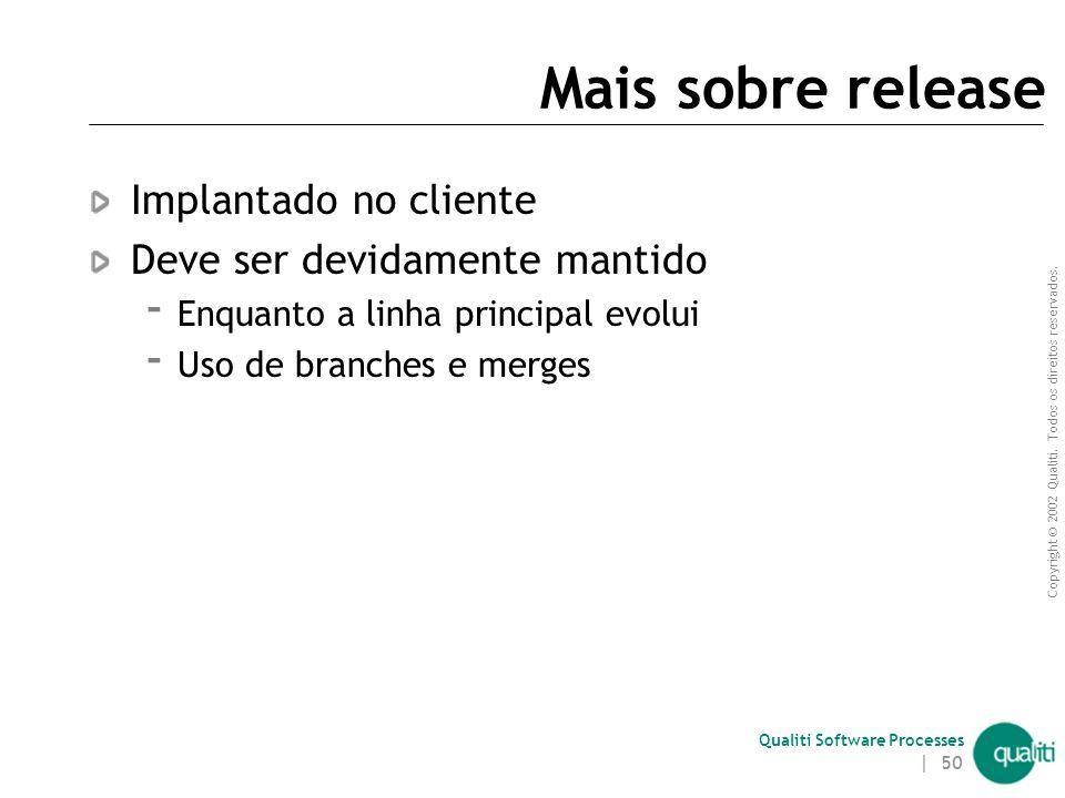 Copyright © 2002 Qualiti. Todos os direitos reservados. Qualiti Software Processes | 49 Release Versão do sistema validada após os diversos tipos de t