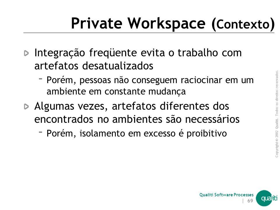 Copyright © 2002 Qualiti. Todos os direitos reservados. Qualiti Software Processes | 68 Private WorkspaceIsole o seu trabalho Classificação: Workspace