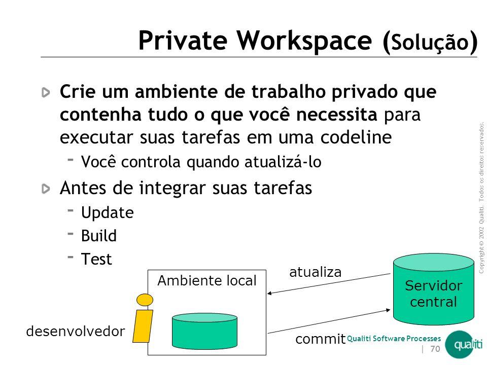Copyright © 2002 Qualiti. Todos os direitos reservados. Qualiti Software Processes | 69 Private Workspace ( Contexto ) Integração freqüente evita o tr