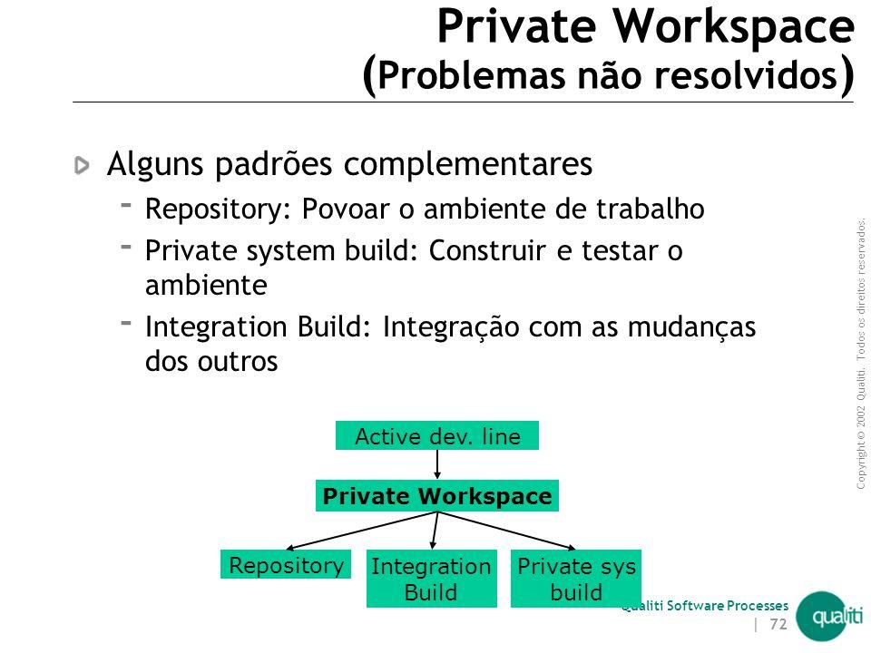 Copyright © 2002 Qualiti. Todos os direitos reservados. Qualiti Software Processes | 71 Private Workspace Pode conter:  Código-fonte a ser editado 