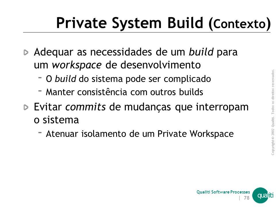 Copyright © 2002 Qualiti. Todos os direitos reservados. Qualiti Software Processes | 77 Private System BuildPense globalmente e construa localmente Cl