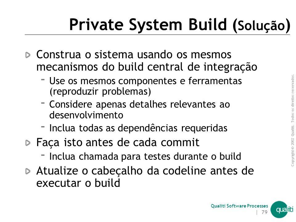 Copyright © 2002 Qualiti. Todos os direitos reservados. Qualiti Software Processes | 78 Private System Build ( Contexto ) Adequar as necessidades de u