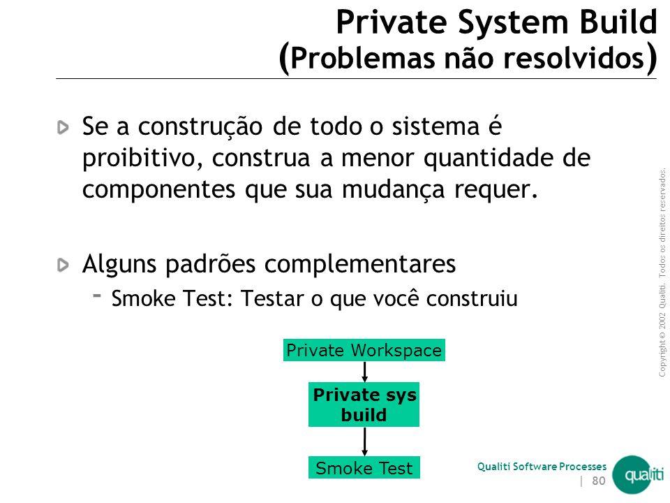 Copyright © 2002 Qualiti. Todos os direitos reservados. Qualiti Software Processes | 79 Private System Build ( Solução ) Construa o sistema usando os