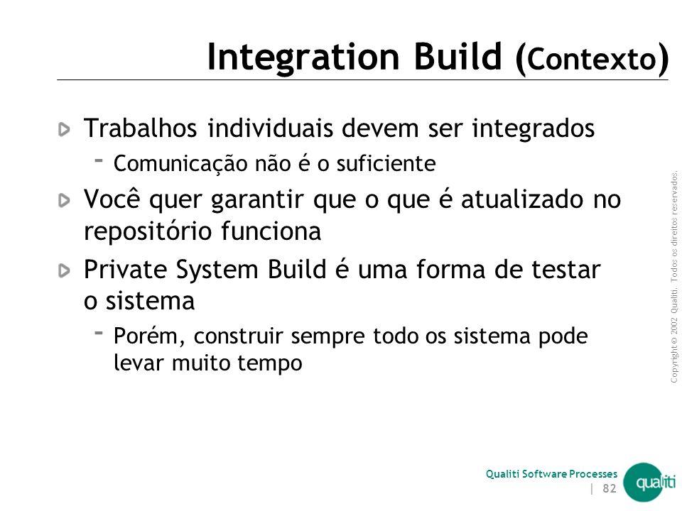 Copyright © 2002 Qualiti. Todos os direitos reservados. Qualiti Software Processes | 81 Integration BuildRealize um build centralizado Classificação:
