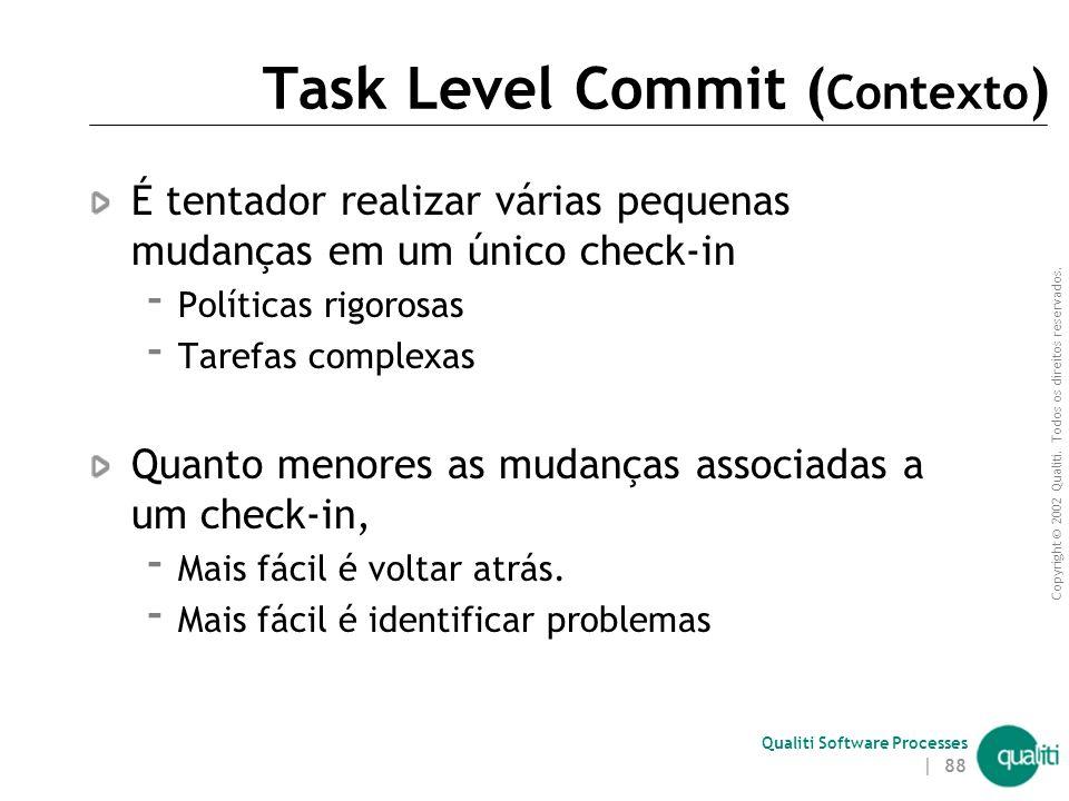 Copyright © 2002 Qualiti. Todos os direitos reservados. Qualiti Software Processes | 87 Task Level CommitRealize um commit por cada pequena tarefa Cla