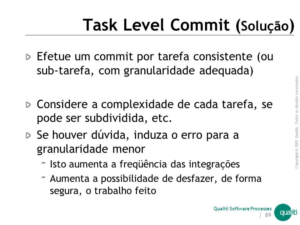 Copyright © 2002 Qualiti. Todos os direitos reservados. Qualiti Software Processes | 88 Task Level Commit ( Contexto ) É tentador realizar várias pequ