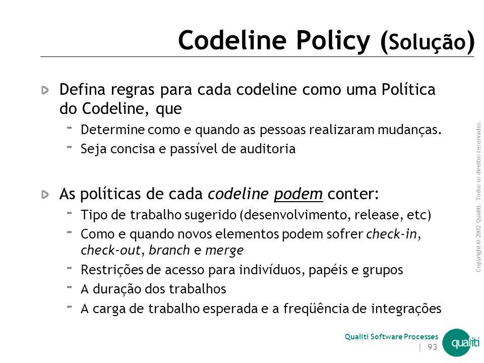 Copyright © 2002 Qualiti. Todos os direitos reservados. Qualiti Software Processes | 92 Codeline Policy ( Contexto ) Diferentes codelines têm diferent