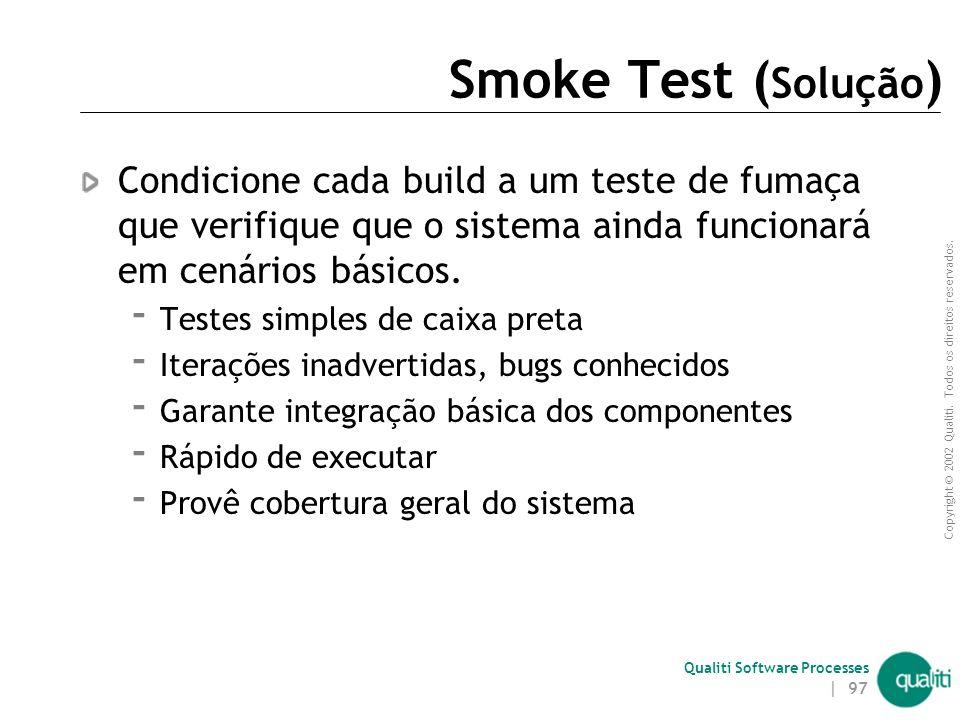 Copyright © 2002 Qualiti. Todos os direitos reservados. Qualiti Software Processes | 96 Smoke Test ( Contexto ) Testes exaustivos são bons para garant