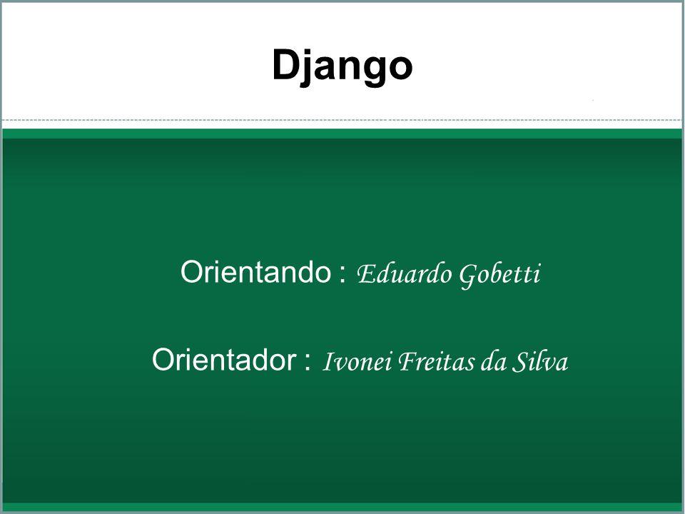 Django Orientando : Eduardo Gobetti Orientador : Ivonei Freitas da Silva