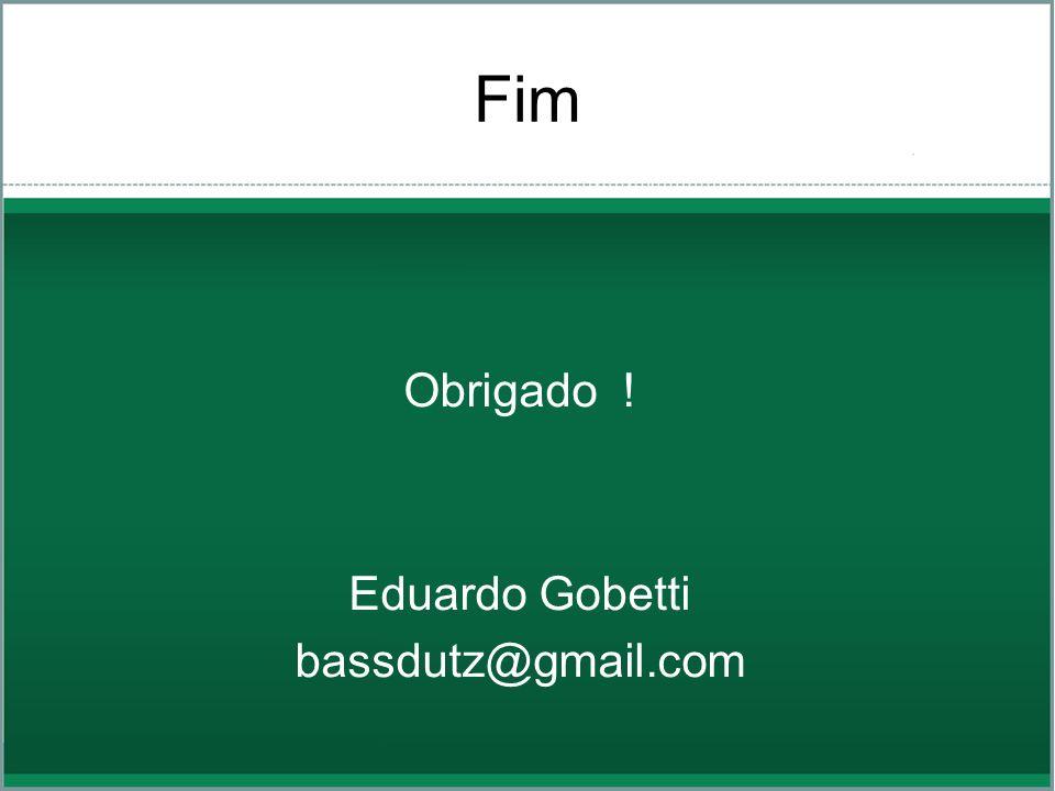 Fim Obrigado ! Eduardo Gobetti bassdutz@gmail.com