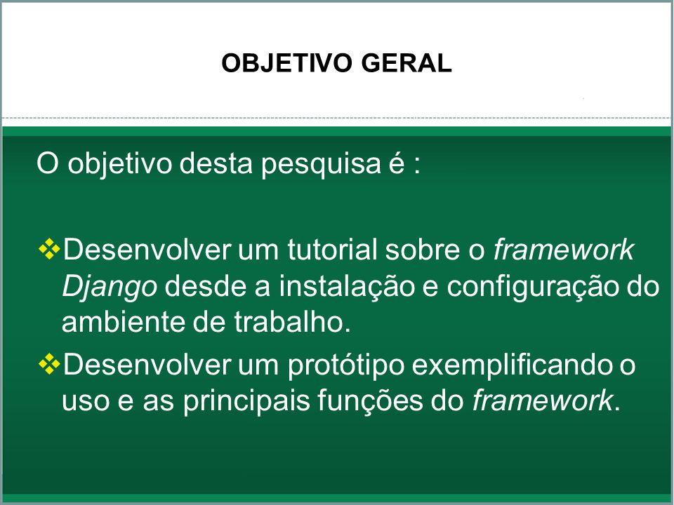 OBJETIVO GERAL O objetivo desta pesquisa é : Desenvolver um tutorial sobre o framework Django desde a instalação e configuração do ambiente de trabalh