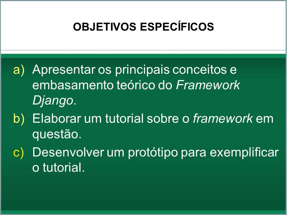 OBJETIVOS ESPECÍFICOS a)Apresentar os principais conceitos e embasamento teórico do Framework Django. b)Elaborar um tutorial sobre o framework em ques