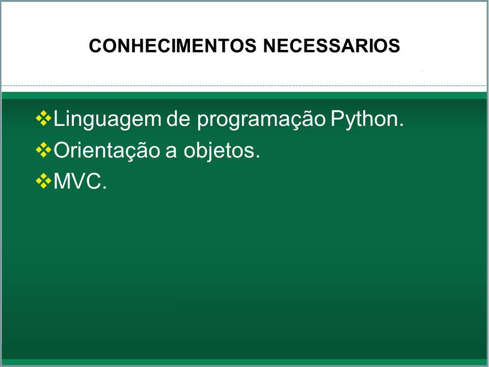 CONHECIMENTOS NECESSARIOS Linguagem de programação Python. Orientação a objetos. MVC.