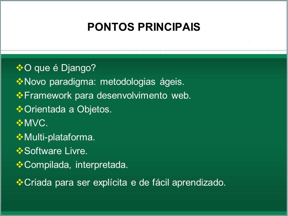PONTOS PRINCIPAIS O que é Django? Novo paradigma: metodologias ágeis. Framework para desenvolvimento web. Orientada a Objetos. MVC. Multi-plataforma.