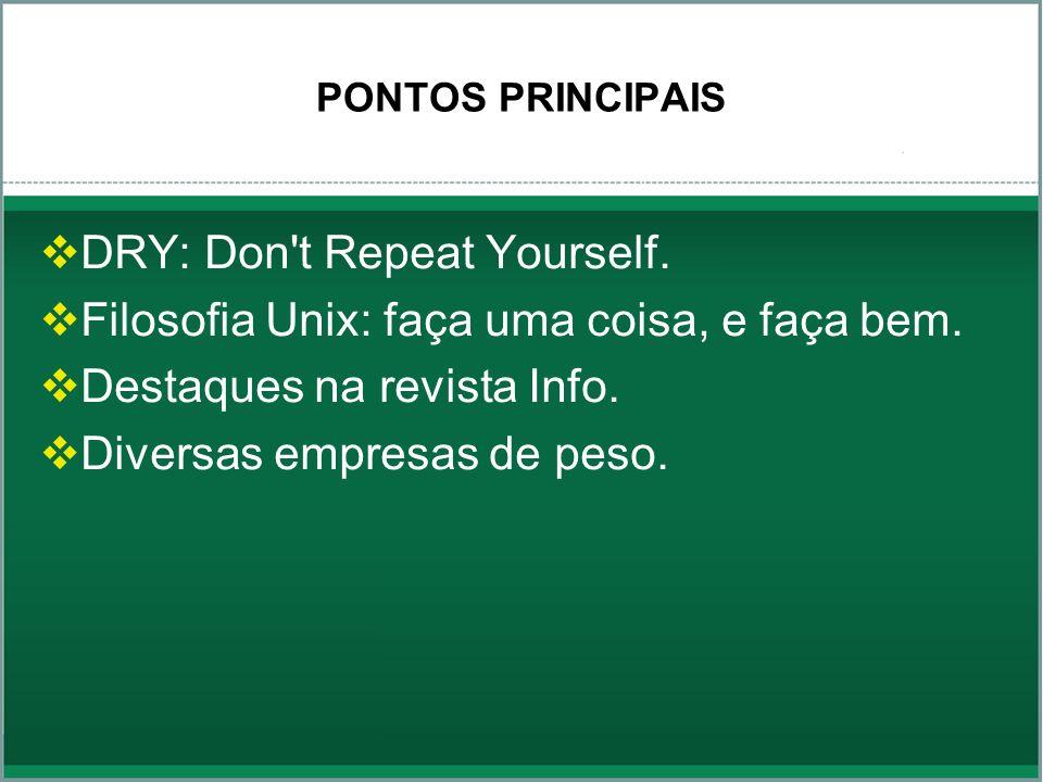 PONTOS PRINCIPAIS DRY: Don't Repeat Yourself. Filosofia Unix: faça uma coisa, e faça bem. Destaques na revista Info. Diversas empresas de peso.