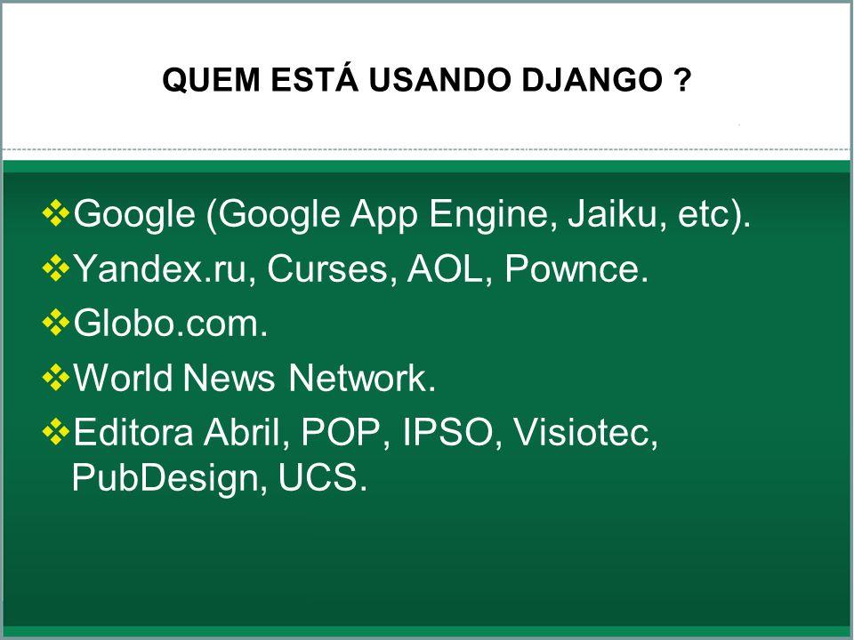 QUEM ESTÁ USANDO DJANGO ? Google (Google App Engine, Jaiku, etc). Yandex.ru, Curses, AOL, Pownce. Globo.com. World News Network. Editora Abril, POP, I