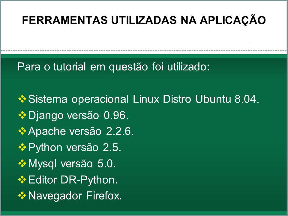 FERRAMENTAS UTILIZADAS NA APLICAÇÃO Para o tutorial em questão foi utilizado: Sistema operacional Linux Distro Ubuntu 8.04. Django versão 0.96. Apache