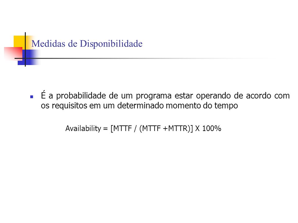 Medidas de Disponibilidade É a probabilidade de um programa estar operando de acordo com os requisitos em um determinado momento do tempo Availability