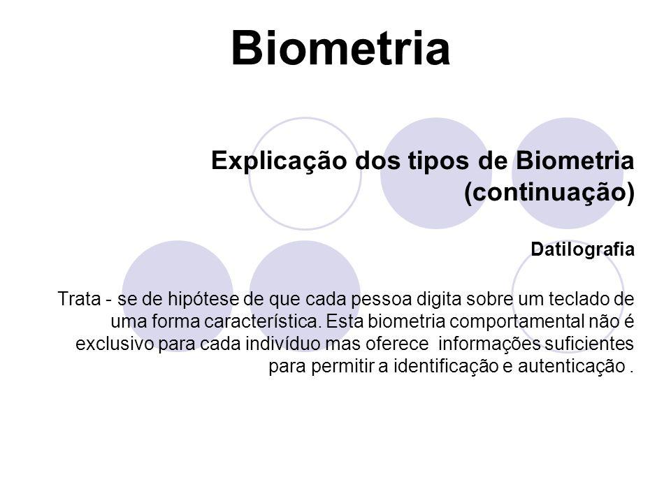 Biometria Explicação dos tipos de Biometria (continuação) Datilografia Trata - se de hipótese de que cada pessoa digita sobre um teclado de uma forma