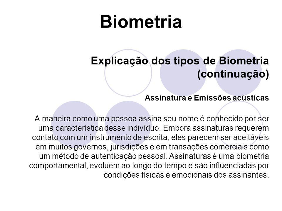 Biometria Explicação dos tipos de Biometria (continuação) Assinatura e Emissões acústicas A maneira como uma pessoa assina seu nome é conhecido por se