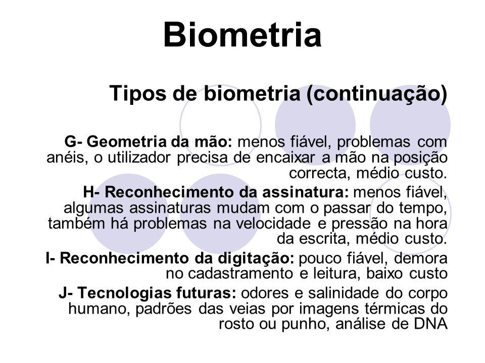 Biometria Tipos de biometria (continuação) G- Geometria da mão: menos fiável, problemas com anéis, o utilizador precisa de encaixar a mão na posição c