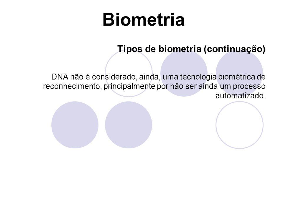 Biometria Tipos de biometria (continuação) DNA não é considerado, ainda, uma tecnologia biométrica de reconhecimento, principalmente por não ser ainda