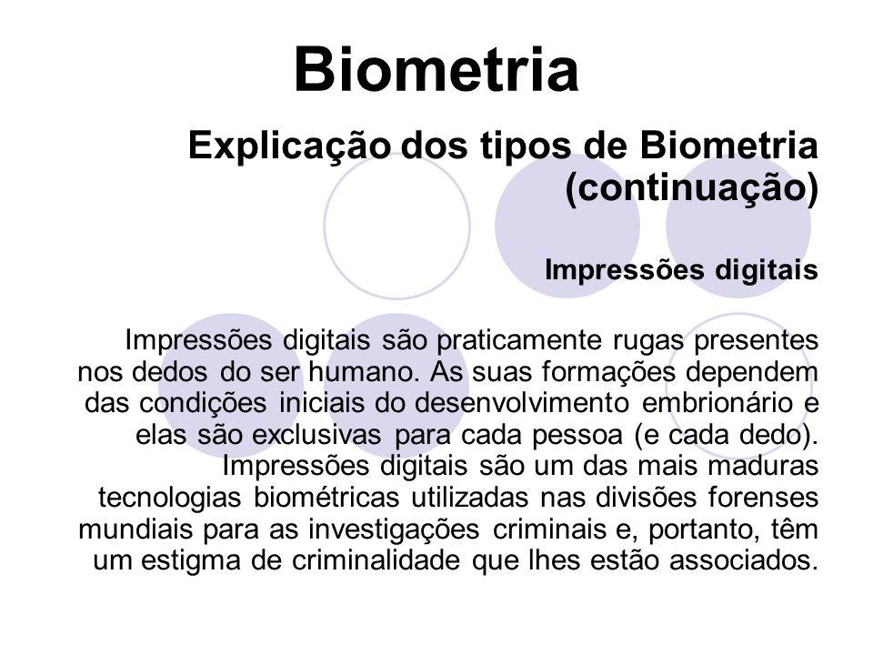 Biometria Explicação dos tipos de Biometria (continuação) Face Face é uma das biometrias mais aceitáveis, porque é um dos métodos mais comuns de identificação que os seres humanos utilizam em suas interações visuais.