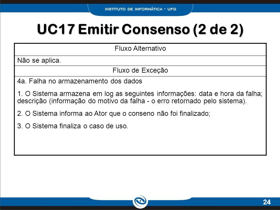 24 UC17 Emitir Consenso (2 de 2) Fluxo Alternativo Não se aplica. Fluxo de Exceção 4a. Falha no armazenamento dos dados 1. O Sistema armazena em log a