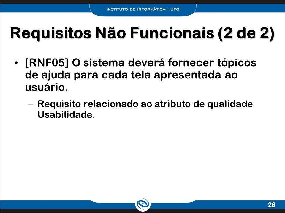 26 Requisitos Não Funcionais (2 de 2) [RNF05] O sistema deverá fornecer tópicos de ajuda para cada tela apresentada ao usuário. – Requisito relacionad